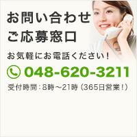 お問い合わせご応募窓口 お気軽にお電話ください! 048-620-3211 受付時間/8~21時